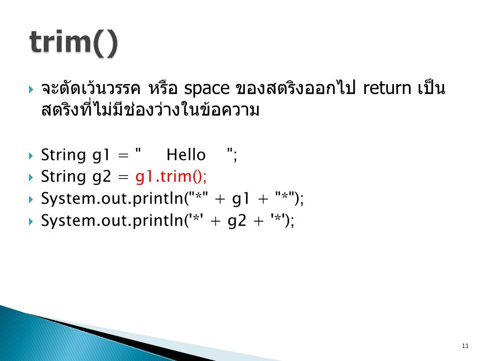  จะตัดเว้นวรรค หรือ space ของสตริงออกไป return เป็น สตริงที่ไม่มีช่องว่างในข้อความ  String g1 = Hello ;  String g2 = g1.trim();  System.out.println( * + g1 + * );  System.out.println( * + g2 + * ); 11