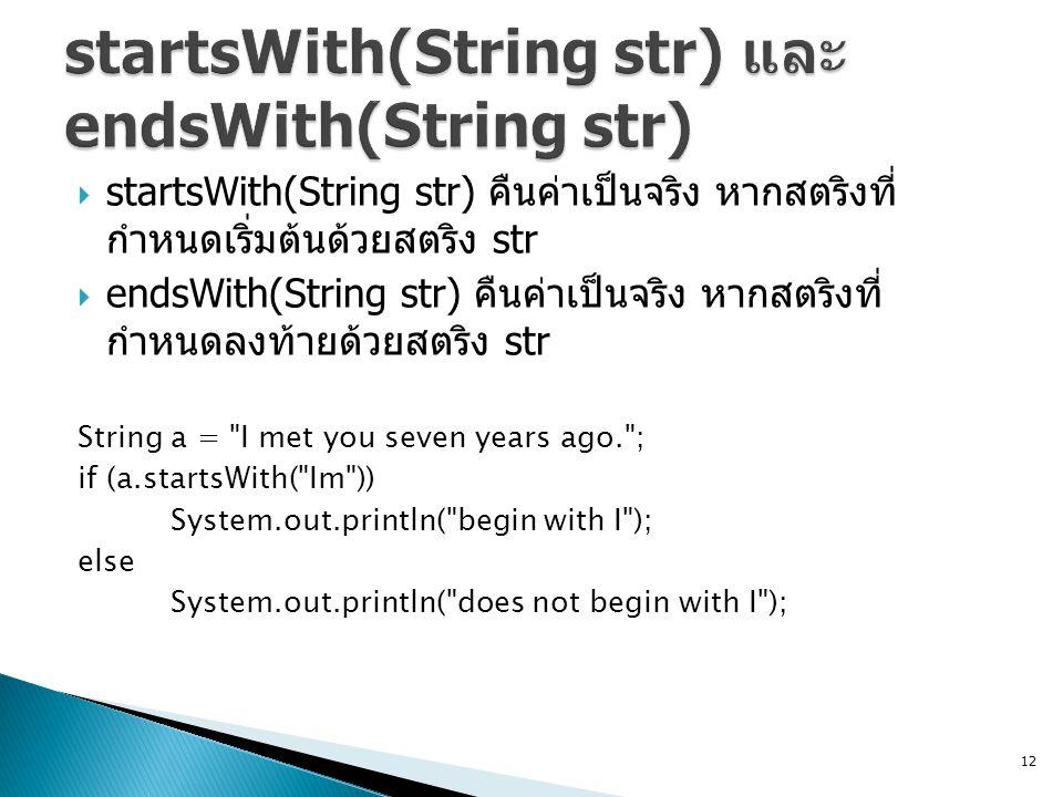  startsWith(String str) คืนค่าเป็นจริง หากสตริงที่ กำหนดเริ่มต้นด้วยสตริง str  endsWith(String str) คืนค่าเป็นจริง หากสตริงที่ กำหนดลงท้ายด้วยสตริง