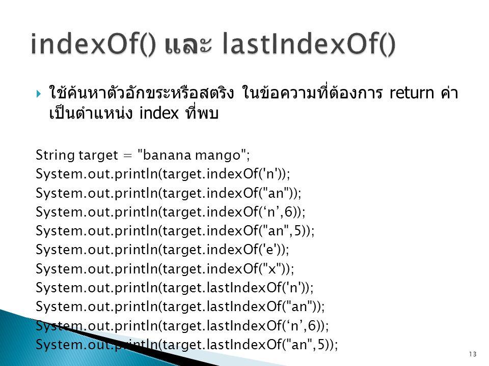  ใช้ค้นหาตัวอักขระหรือสตริง ในข้อความที่ต้องการ return ค่า เป็นตำแหน่ง index ที่พบ String target = banana mango ; System.out.println(target.indexOf( n )); System.out.println(target.indexOf( an )); System.out.println(target.indexOf('n',6)); System.out.println(target.indexOf( an ,5)); System.out.println(target.indexOf( e )); System.out.println(target.indexOf( x )); System.out.println(target.lastIndexOf( n )); System.out.println(target.lastIndexOf( an )); System.out.println(target.lastIndexOf('n',6)); System.out.println(target.lastIndexOf( an ,5)); 13
