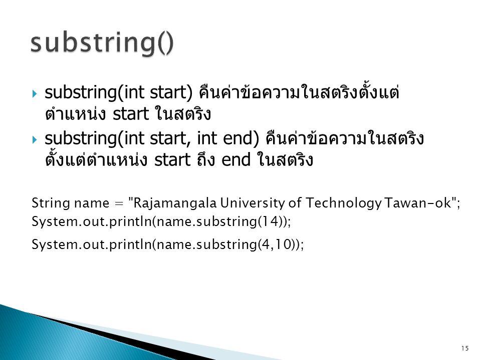  substring(int start) คืนค่าข้อความในสตริงตั้งแต่ ตำแหน่ง start ในสตริง  substring(int start, int end) คืนค่าข้อความในสตริง ตั้งแต่ตำแหน่ง start ถึง