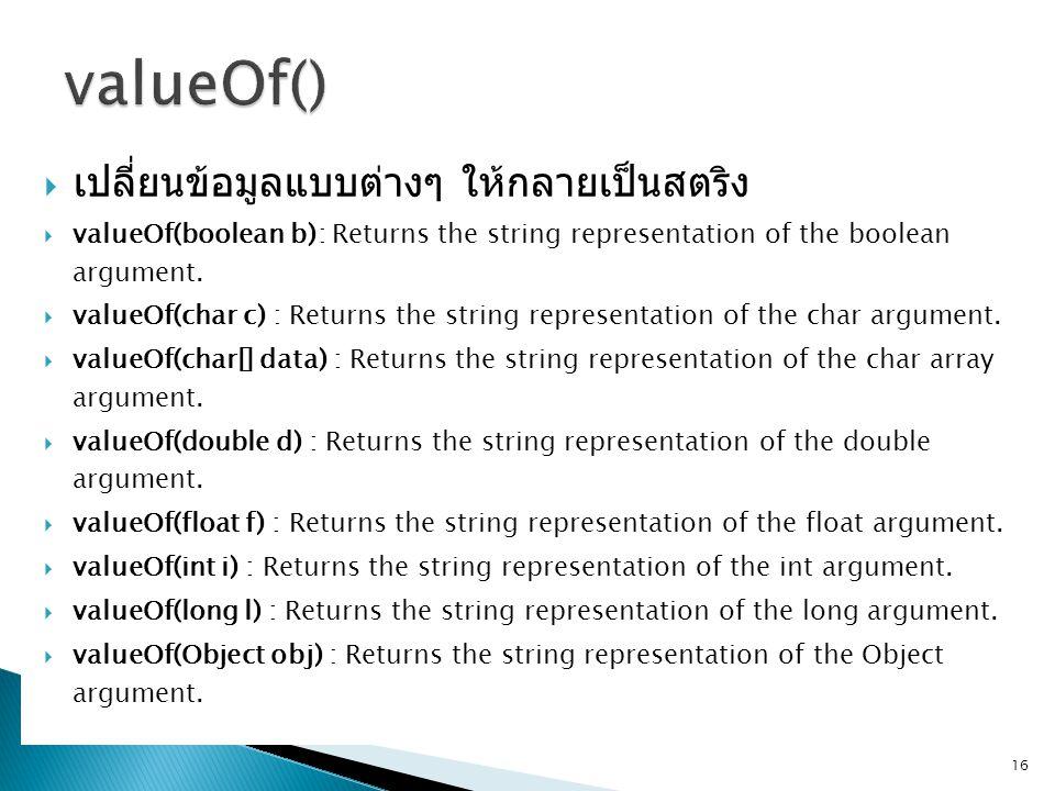 เปลี่ยนข้อมูลแบบต่างๆ ให้กลายเป็นสตริง  valueOf(boolean b): Returns the string representation of the boolean argument.  valueOf(char c) : Returns