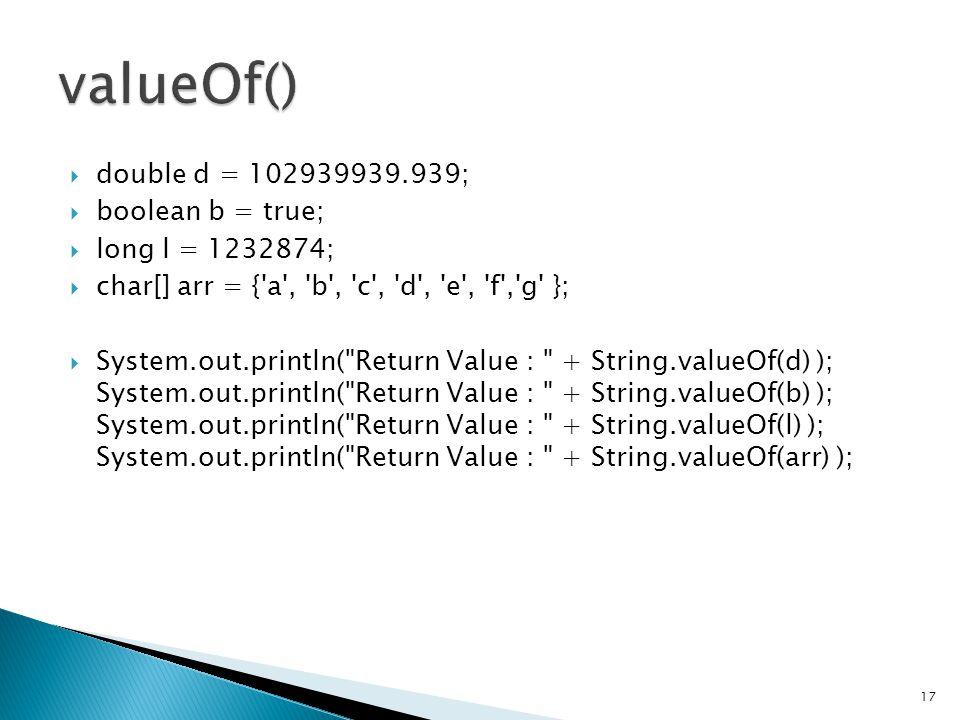  double d = 102939939.939;  boolean b = true;  long l = 1232874;  char[] arr = { a , b , c , d , e , f , g };  System.out.println( Return Value : + String.valueOf(d) ); System.out.println( Return Value : + String.valueOf(b) ); System.out.println( Return Value : + String.valueOf(l) ); System.out.println( Return Value : + String.valueOf(arr) ); 17