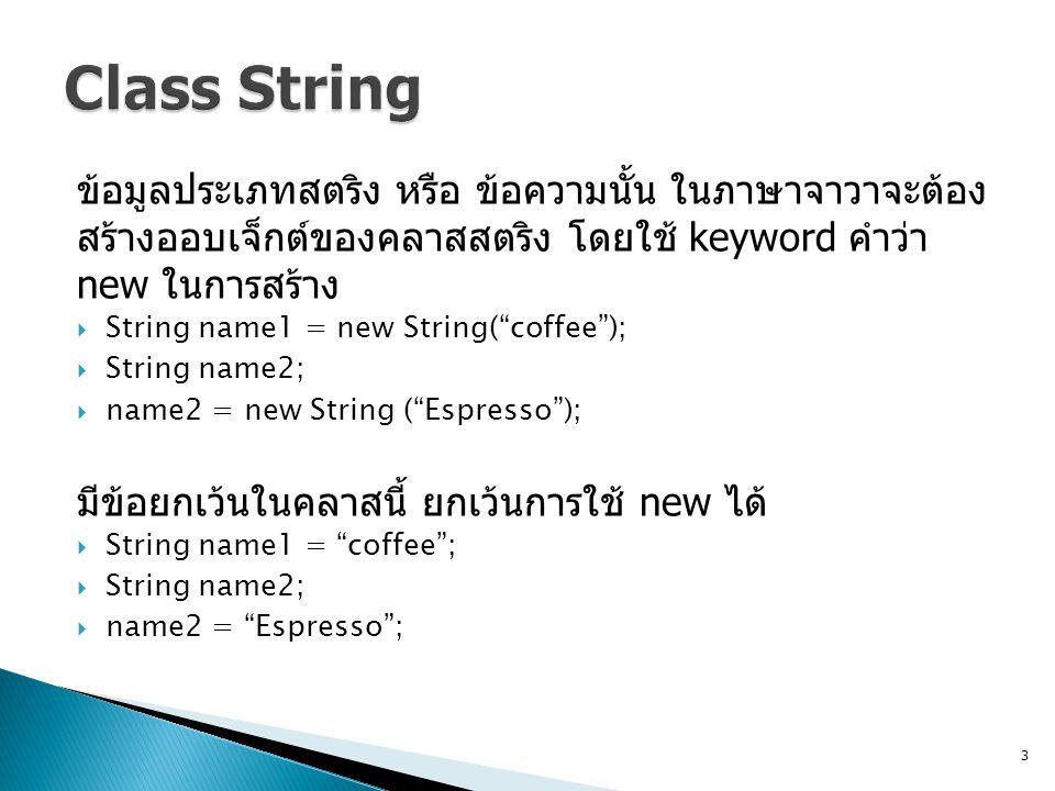 ข้อมูลประเภทสตริง หรือ ข้อความนั้น ในภาษาจาวาจะต้อง สร้างออบเจ็กต์ของคลาสสตริง โดยใช้ keyword คำว่า new ในการสร้าง  String name1 = new String( coffee );  String name2;  name2 = new String ( Espresso ); มีข้อยกเว้นในคลาสนี้ ยกเว้นการใช้ new ได้  String name1 = coffee ;  String name2;  name2 = Espresso ; 3