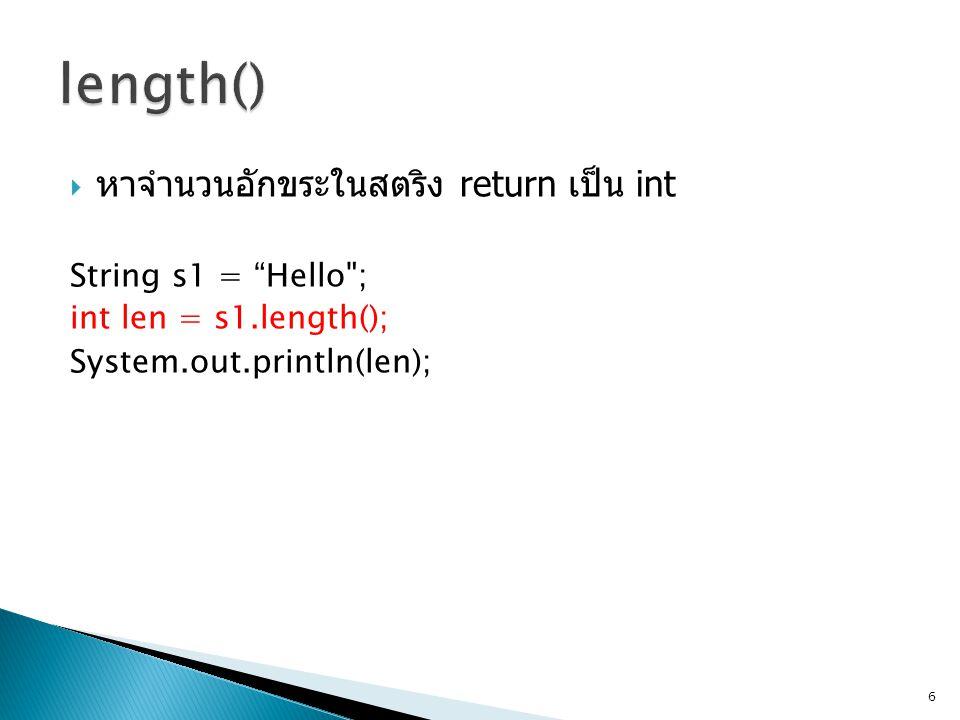  หาจำนวนอักขระในสตริง return เป็น int String s1 = Hello ; int len = s1.length(); System.out.println(len); 6