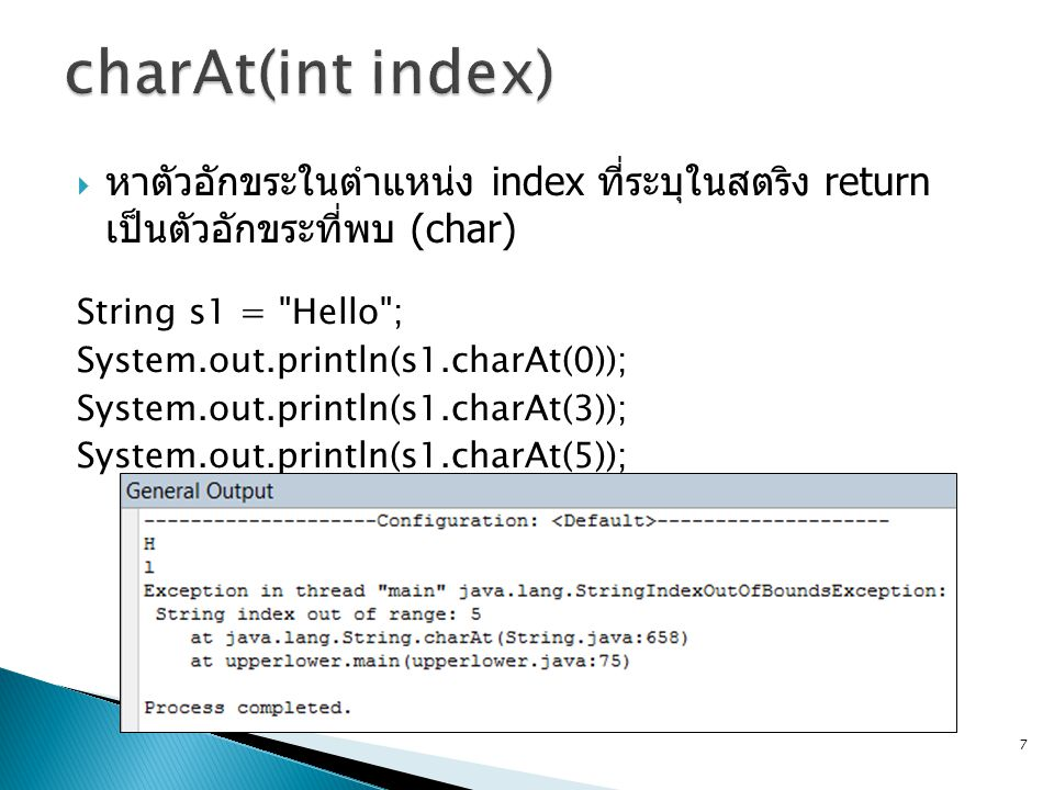  หาตัวอักขระในตำแหน่ง index ที่ระบุในสตริง return เป็นตัวอักขระที่พบ (char) String s1 = Hello ; System.out.println(s1.charAt(0)); System.out.println(s1.charAt(3)); System.out.println(s1.charAt(5)); 7
