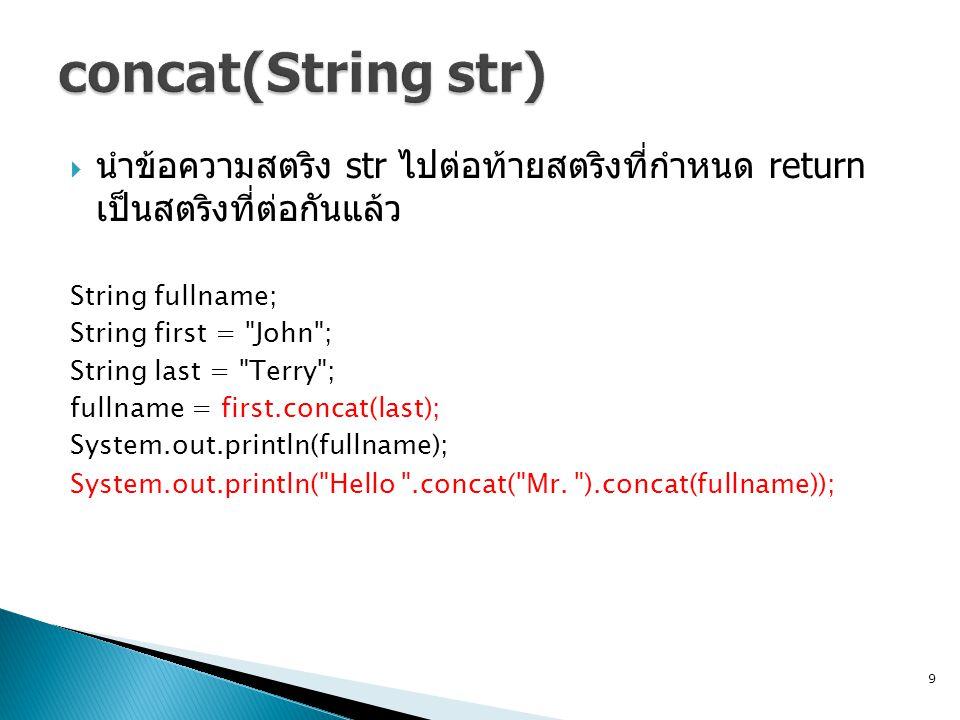  นำข้อความสตริง str ไปต่อท้ายสตริงที่กำหนด return เป็นสตริงที่ต่อกันแล้ว String fullname; String first = John ; String last = Terry ; fullname = first.concat(last); System.out.println(fullname); System.out.println( Hello .concat( Mr.