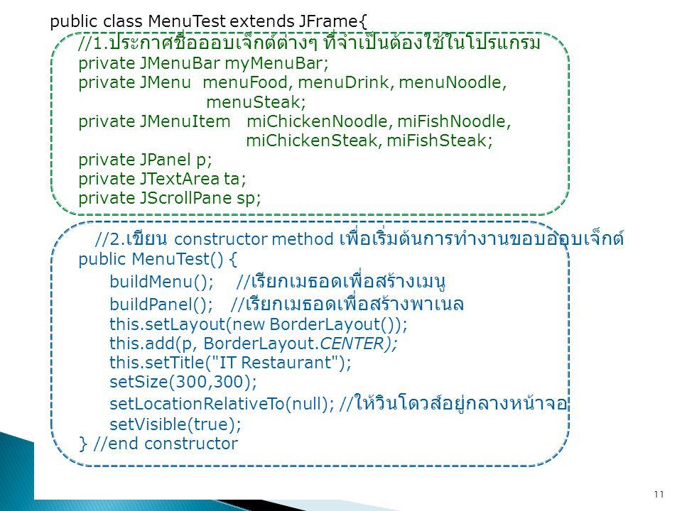 public class MenuTest extends JFrame{ //1. ประกาศชื่อออบเจ็กต์ต่างๆ ที่จำเป็นต้องใช้ในโปรแกรม private JMenuBar myMenuBar; private JMenu menuFood, menu