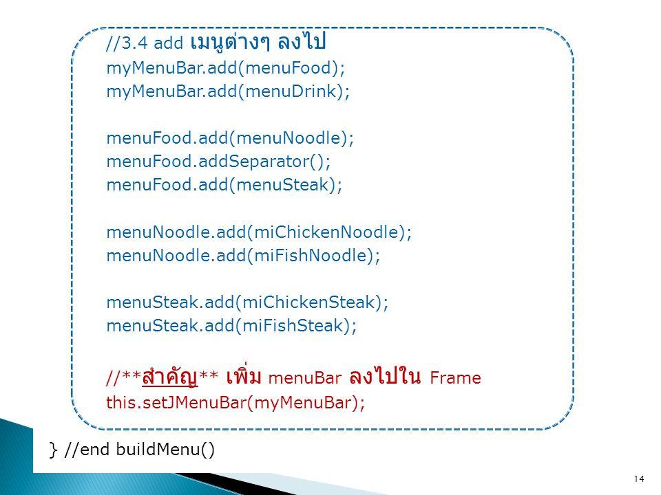 //3.4 add เมนูต่างๆ ลงไป myMenuBar.add(menuFood); myMenuBar.add(menuDrink); menuFood.add(menuNoodle); menuFood.addSeparator(); menuFood.add(menuSteak)
