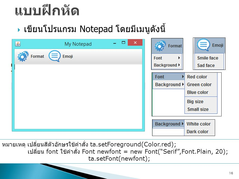  เขียนโปรแกรม Notepad โดยมีเมนูดังนี้ 16 หมายเหตุ เปลี่ยนสีตัวอักษรใช้คำสั่ง ta.setForeground(Color.red); เปลี่ยน font ใช้คำสั่ง Font newfont = new F
