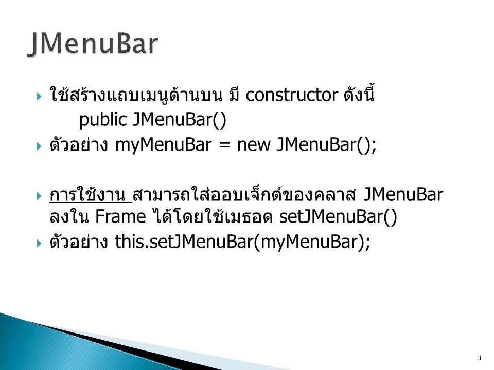  ใช้สร้างแถบเมนูด้านบน มี constructor ดังนี้ public JMenuBar()  ตัวอย่าง myMenuBar = new JMenuBar();  การใช้งาน สามารถใส่ออบเจ็กต์ของคลาส JMenuBar