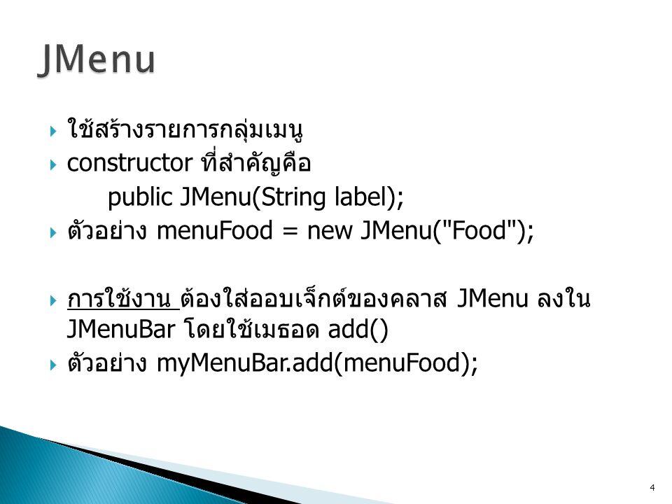  ใช้สร้างเมนูย่อยสุดที่เป็นเมนูลูก  constructor ที่สำคัญ public JMenuItem(String label);  ตัวอย่าง miChickenSteak = new JMenuItem( Chicken steak );  การใช้งาน ให้ใส่ menuItem ลงไปใน menu อีกทีหนึ่ง ด้วยเมธอด add() 5