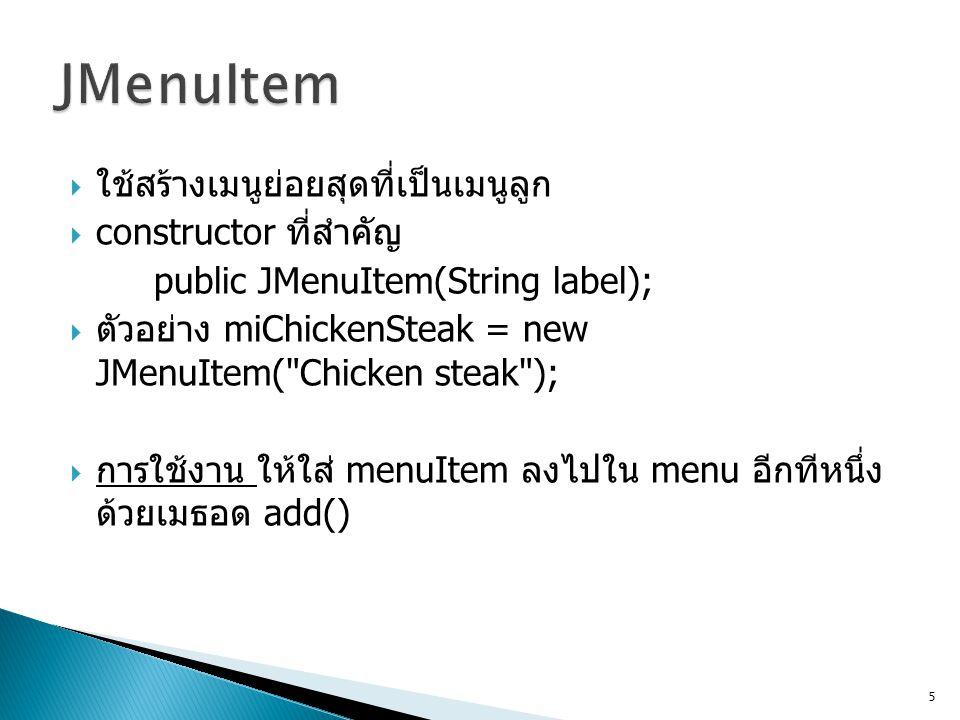  ใช้สร้างเมนูย่อยสุดที่เป็นเมนูลูก  constructor ที่สำคัญ public JMenuItem(String label);  ตัวอย่าง miChickenSteak = new JMenuItem(