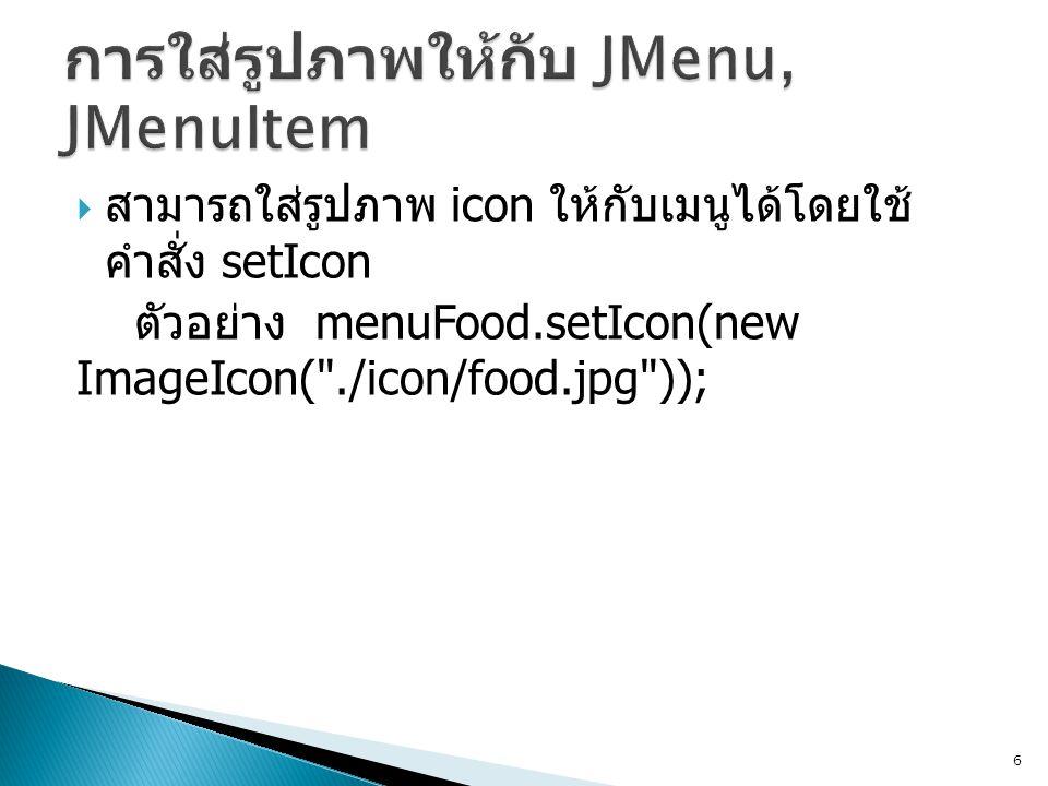  สามารถใส่รูปภาพ icon ให้กับเมนูได้โดยใช้ คำสั่ง setIcon ตัวอย่าง menuFood.setIcon(new ImageIcon(