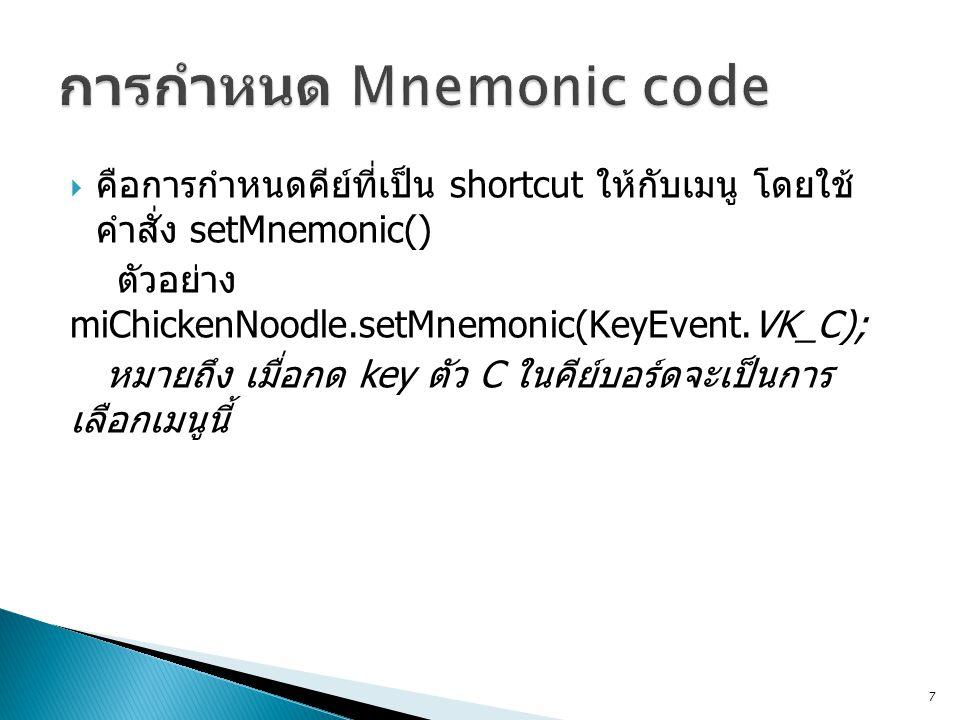  คือการกำหนดคีย์ที่เป็น shortcut ให้กับเมนู โดยใช้ คำสั่ง setMnemonic() ตัวอย่าง miChickenNoodle.setMnemonic(KeyEvent.VK_C); หมายถึง เมื่อกด key ตัว