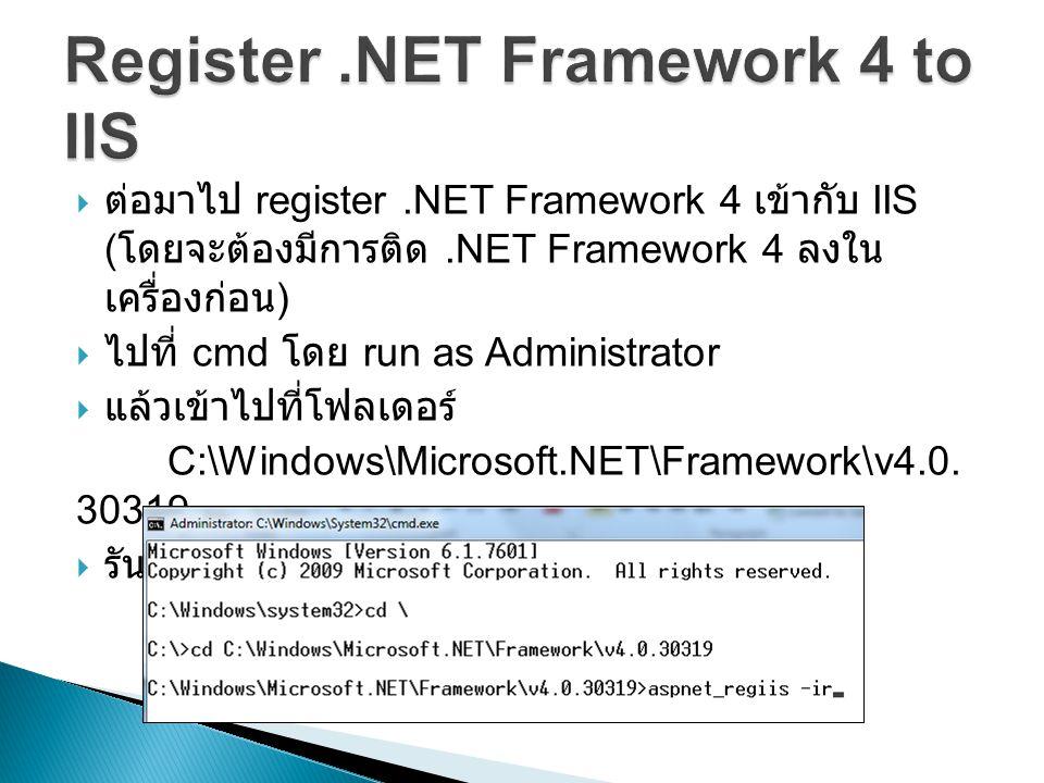  ต่อมาไป register.NET Framework 4 เข้ากับ IIS ( โดยจะต้องมีการติด.NET Framework 4 ลงใน เครื่องก่อน )  ไปที่ cmd โดย run as Administrator  แล้วเข้าไปที่โฟลเดอร์ C:\Windows\Microsoft.NET\Framework\v4.0.