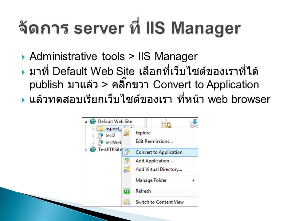  Administrative tools > IIS Manager  มาที่ Default Web Site เลือกที่เว็บไซต์ของเราที่ได้ publish มาแล้ว > คลิ๊กขวา Convert to Application  แล้วทดสอบเรียกเว็บไซต์ของเรา ที่หน้า web browser