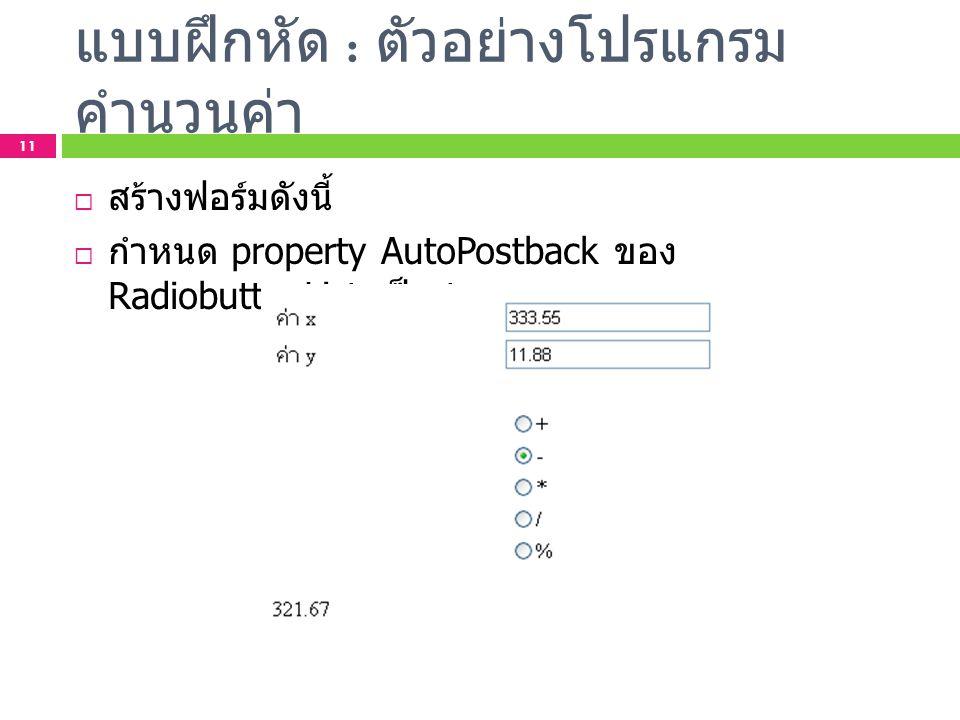 แบบฝึกหัด : ตัวอย่างโปรแกรม คำนวนค่า 11  สร้างฟอร์มดังนี้  กำหนด property AutoPostback ของ RadiobuttonList เป็น true