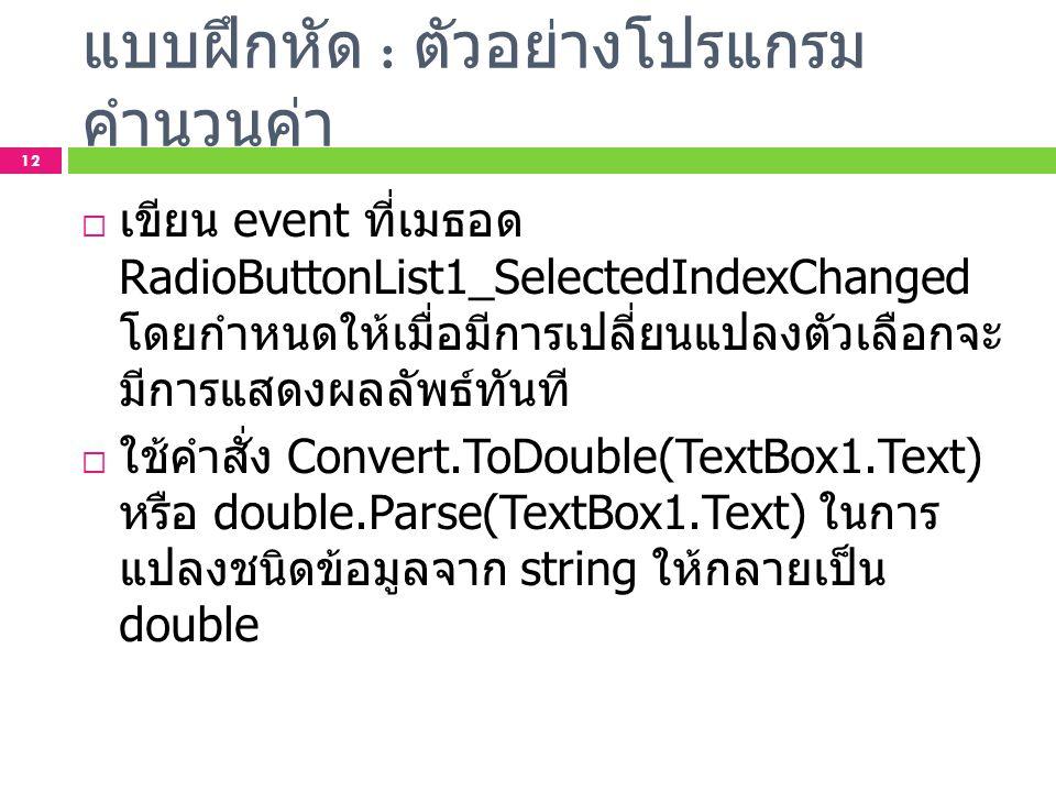 แบบฝึกหัด : ตัวอย่างโปรแกรม คำนวนค่า 12  เขียน event ที่เมธอด RadioButtonList1_SelectedIndexChanged โดยกำหนดให้เมื่อมีการเปลี่ยนแปลงตัวเลือกจะ มีการแ