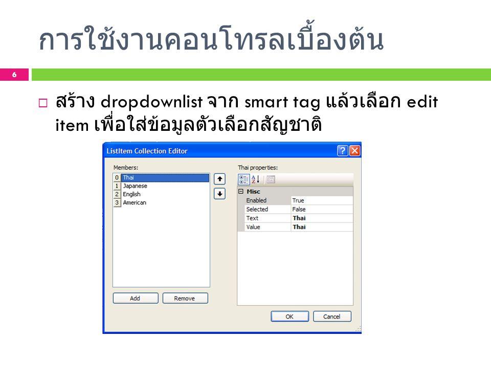 การใช้งานคอนโทรลเบื้องต้น  ใช้ label ในการแสดงผลตั้งชื่อว่า LBDisplay  กำหนด event ให้กับปุ่ม submit กำหนดโค้ดดังนี้ protected void BTNSubmit_Click(object sender, EventArgs e) { LBDisplay.Text = name: + TBName.Text + \n + surname: + TBSurname.Text + \n + nation: + DDLNation.SelectedItem.Text + \n ; } 7