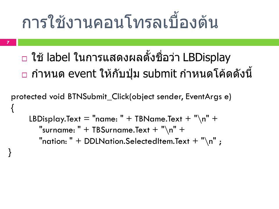 การใช้งานคอนโทรลเบื้องต้น  ใช้ label ในการแสดงผลตั้งชื่อว่า LBDisplay  กำหนด event ให้กับปุ่ม submit กำหนดโค้ดดังนี้ protected void BTNSubmit_Click(