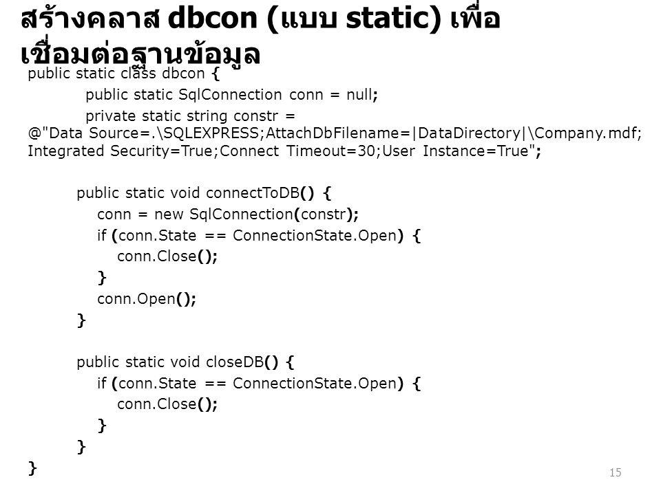 สร้างคลาส dbcon ( แบบ static) เพื่อ เชื่อมต่อฐานข้อมูล public static class dbcon { public static SqlConnection conn = null; private static string constr = @ Data Source=.\SQLEXPRESS;AttachDbFilename=|DataDirectory|\Company.mdf; Integrated Security=True;Connect Timeout=30;User Instance=True ; public static void connectToDB() { conn = new SqlConnection(constr); if (conn.State == ConnectionState.Open) { conn.Close(); } conn.Open(); } public static void closeDB() { if (conn.State == ConnectionState.Open) { conn.Close(); } 15