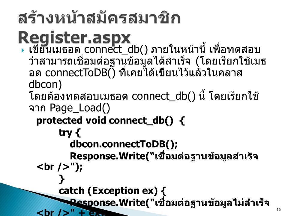  เขียนเมธอด connect_db() ภายในหน้านี้ เพื่อทดสอบ ว่าสามารถเชื่อมต่อฐานข้อมูลได้สำเร็จ ( โดยเรียกใช้เมธ อด connectToDB() ที่เคยได้เขียนไว้แล้วในคลาส dbcon) โดยต้องทดสอบเมธอด connect_db() นี้ โดยเรียกใช้ จาก Page_Load() protected void connect_db() { try { dbcon.connectToDB(); Response.Write( เชื่อมต่อฐานข้อมูลสำเร็จ ); } catch (Exception ex) { Response.Write( เชื่อมต่อฐานข้อมูลไม่สำเร็จ + ex); } 16