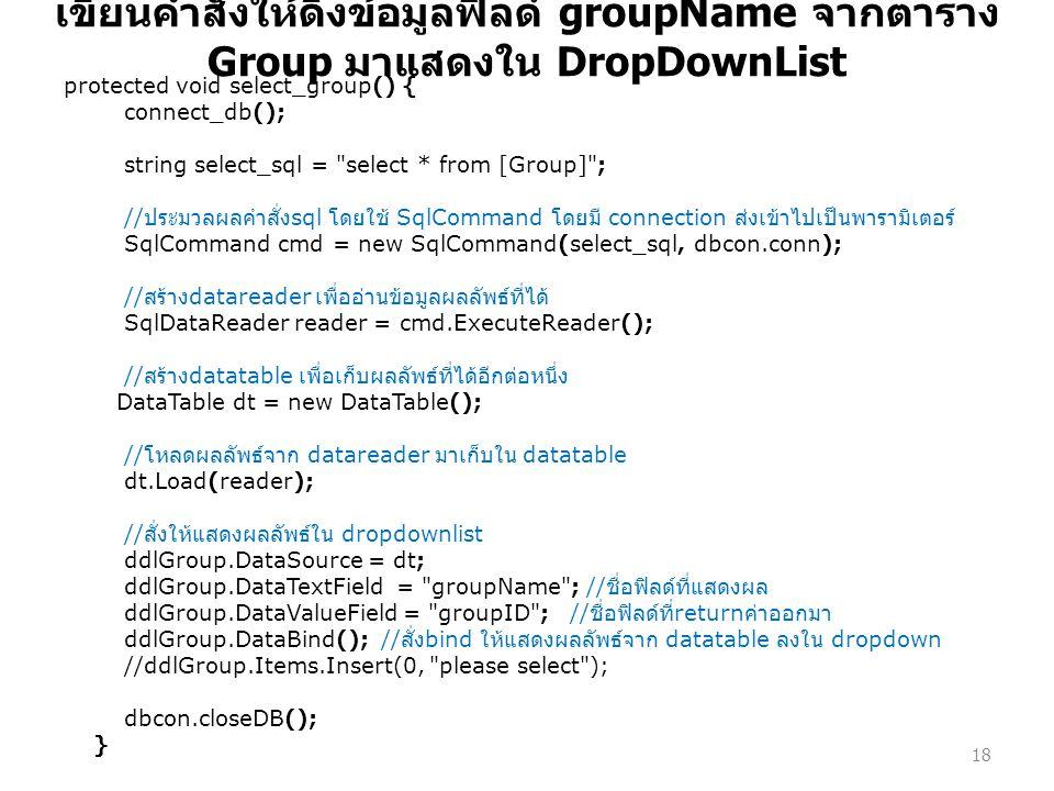 เขียนคำสั่งให้ดึงข้อมูลฟิลด์ groupName จากตาราง Group มาแสดงใน DropDownList protected void select_group() { connect_db(); string select_sql = select * from [Group] ; // ประมวลผลคำสั่ง sql โดยใช้ SqlCommand โดยมี connection ส่งเข้าไปเป็นพารามิเตอร์ SqlCommand cmd = new SqlCommand(select_sql, dbcon.conn); // สร้าง datareader เพื่ออ่านข้อมูลผลลัพธ์ที่ได้ SqlDataReader reader = cmd.ExecuteReader(); // สร้าง datatable เพื่อเก็บผลลัพธ์ที่ได้อีกต่อหนึ่ง DataTable dt = new DataTable(); // โหลดผลลัพธ์จาก datareader มาเก็บใน datatable dt.Load(reader); // สั่งให้แสดงผลลัพธ์ใน dropdownlist ddlGroup.DataSource = dt; ddlGroup.DataTextField = groupName ; // ชื่อฟิลด์ที่แสดงผล ddlGroup.DataValueField = groupID ; // ชื่อฟิลด์ที่ return ค่าออกมา ddlGroup.DataBind(); // สั่ง bind ให้แสดงผลลัพธ์จาก datatable ลงใน dropdown //ddlGroup.Items.Insert(0, please select ); dbcon.closeDB(); } 18