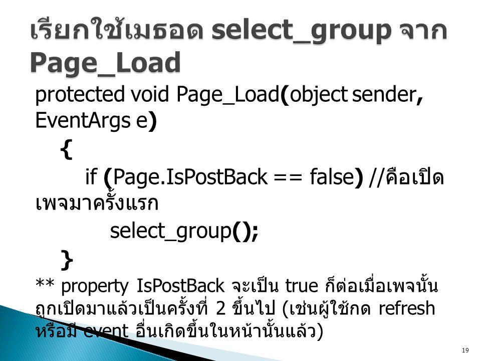 protected void Page_Load(object sender, EventArgs e) { if (Page.IsPostBack == false) // คือเปิด เพจมาครั้งแรก select_group(); } ** property IsPostBack จะเป็น true ก็ต่อเมื่อเพจนั้น ถูกเปิดมาแล้วเป็นครั้งที่ 2 ขึ้นไป ( เช่นผู้ใช้กด refresh หรือมี event อื่นเกิดขึ้นในหน้านั้นแล้ว ) 19
