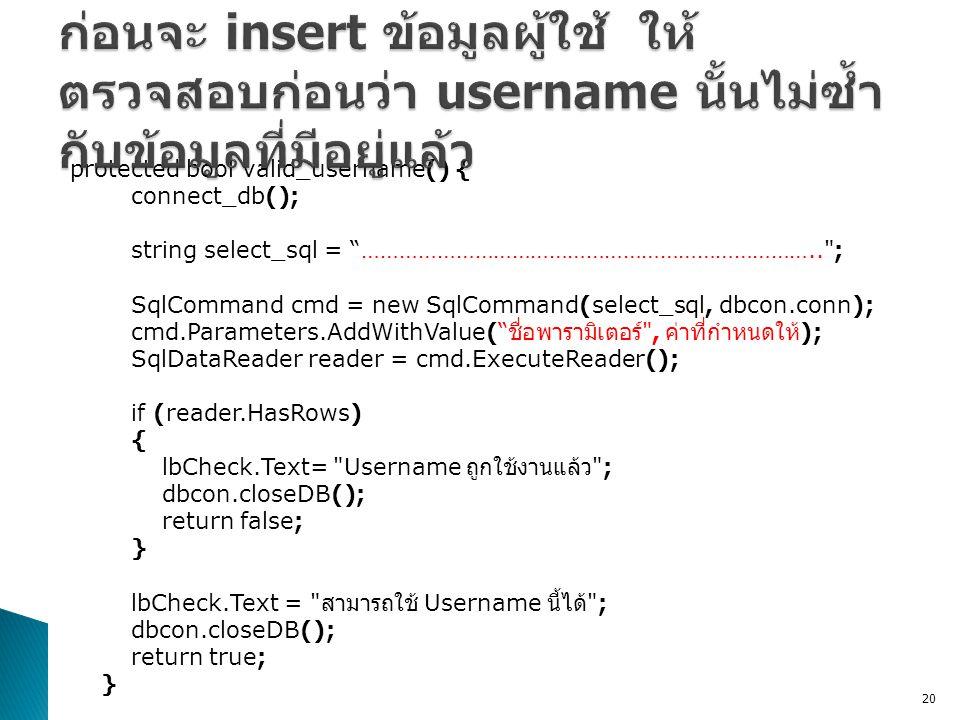 protected bool valid_username() { connect_db(); string select_sql = ……………………………………………………………….. ; SqlCommand cmd = new SqlCommand(select_sql, dbcon.conn); cmd.Parameters.AddWithValue( ชื่อพารามิเตอร์ , ค่าที่กำหนดให้ ); SqlDataReader reader = cmd.ExecuteReader(); if (reader.HasRows) { lbCheck.Text= Username ถูกใช้งานแล้ว ; dbcon.closeDB(); return false; } lbCheck.Text = สามารถใช้ Username นี้ได้ ; dbcon.closeDB(); return true; } 20