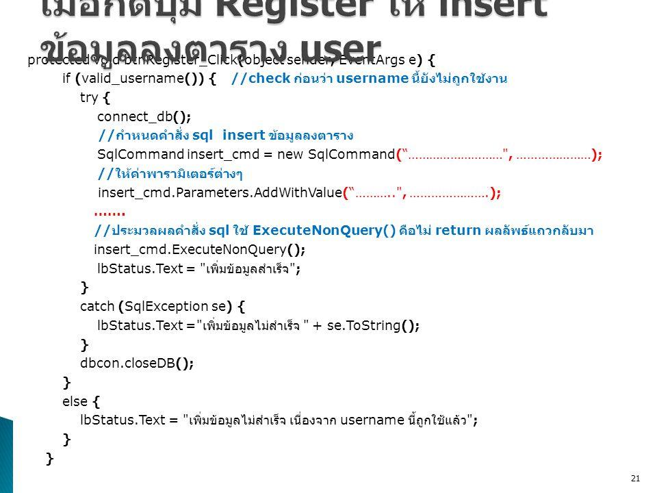 protected void btnRegister_Click(object sender, EventArgs e) { if (valid_username()) { //check ก่อนว่า username นี้ยังไม่ถูกใช้งาน try { connect_db(); // กำหนดคำสั่ง sql insert ข้อมูลลงตาราง SqlCommand insert_cmd = new SqlCommand( ……………………… , …………………); // ให้ค่าพารามิเตอร์ต่างๆ insert_cmd.Parameters.AddWithValue( ……….. , ………………….); …….
