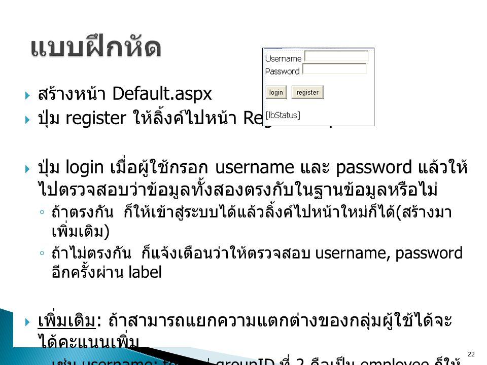  สร้างหน้า Default.aspx  ปุ่ม register ให้ลิ้งค์ไปหน้า Register.aspx  ปุ่ม login เมื่อผู้ใช้กรอก username และ password แล้วให้ ไปตรวจสอบว่าข้อมูลทั้งสองตรงกับในฐานข้อมูลหรือไม่ ◦ ถ้าตรงกัน ก็ให้เข้าสู่ระบบได้แล้วลิ้งค์ไปหน้าใหม่ก็ได้ ( สร้างมา เพิ่มเติม ) ◦ ถ้าไม่ตรงกัน ก็แจ้งเตือนว่าให้ตรวจสอบ username, password อีกครั้งผ่าน label  เพิ่มเติม : ถ้าสามารถแยกความแตกต่างของกลุ่มผู้ใช้ได้จะ ได้คะแนนเพิ่ม ◦ เช่น username: ton อยู่ groupID ที่ 2 คือเป็น employee ก็ให้ ลิ้งค์มาหน้า employee ◦ username: tea อยู่ groupID ที่ 4 คือเป็น manager ก็ให้ลิ้งค์ มาหน้า manager 22