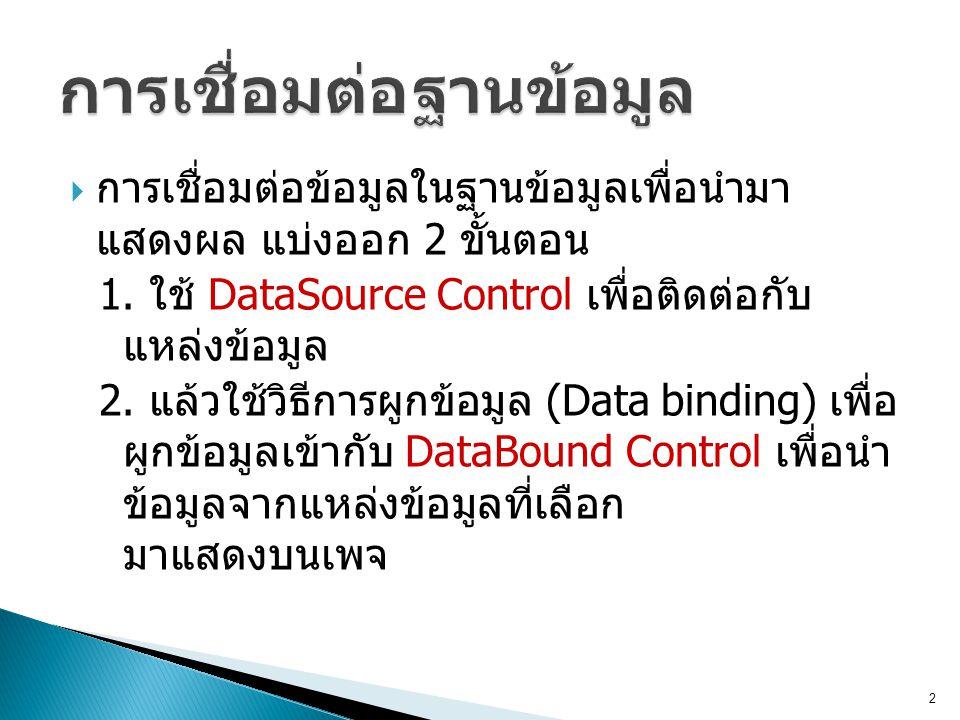  การเชื่อมต่อข้อมูลในฐานข้อมูลเพื่อนำมา แสดงผล แบ่งออก 2 ขั้นตอน 1. ใช้ DataSource Control เพื่อติดต่อกับ แหล่งข้อมูล 2. แล้วใช้วิธีการผูกข้อมูล (Dat