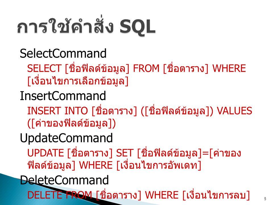 SelectCommand SELECT [ ชื่อฟิลด์ข้อมูล ] FROM [ ชื่อตาราง ] WHERE [ เงื่อนไขการเลือกข้อมูล ] InsertCommand INSERT INTO [ ชื่อตาราง ] ([ ชื่อฟิลด์ข้อมู