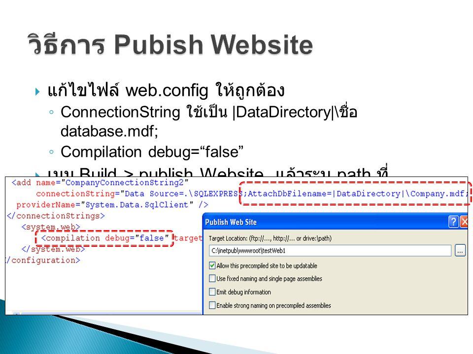  แก้ไขไฟล์ web.config ให้ถูกต้อง ◦ ConnectionString ใช้เป็น |DataDirectory|\ ชื่อ database.mdf; ◦ Compilation debug= false  เมนู Build > publish Website แล้วระบุ path ที่ ต้องการจะ publish