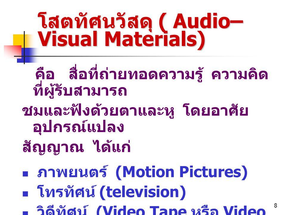 8 โสตทัศนวัสดุ ( Audio– Visual Materials) คือ สื่อที่ถ่ายทอดความรู้ ความคิด ที่ผู้รับสามารถ ชมและฟังด้วยตาและหู โดยอาศัย อุปกรณ์แปลง สัญญาณ ได้แก่ ภาพ