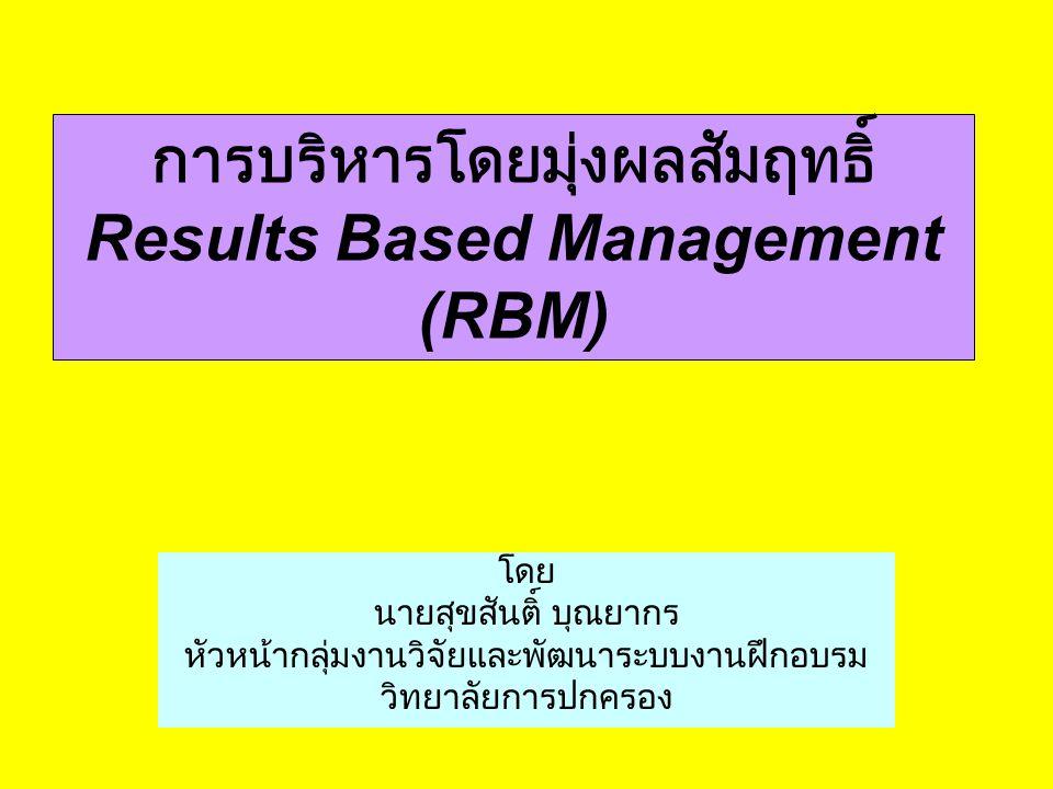 การบริหารโดยมุ่งผลสัมฤทธิ์ Results Based Management (RBM) โดย นายสุขสันติ์ บุณยากร หัวหน้ากลุ่มงานวิจัยและพัฒนาระบบงานฝึกอบรม วิทยาลัยการปกครอง