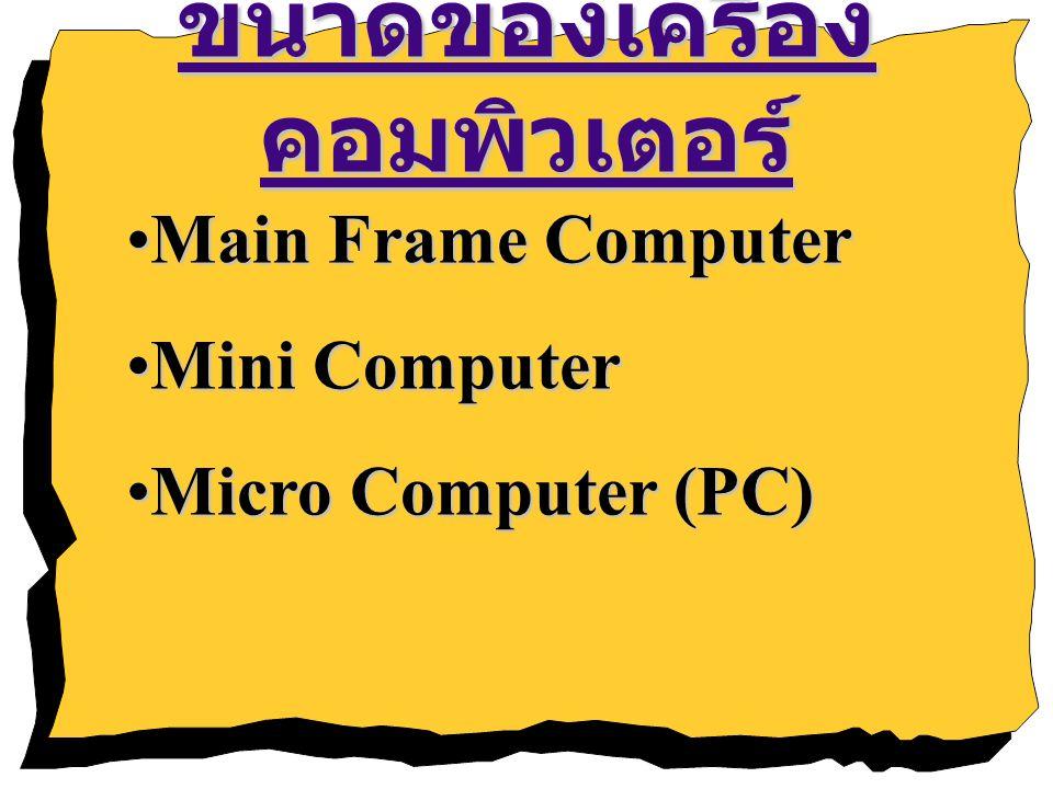 ขนาดของเครื่อง คอมพิวเตอร์ Main Frame ComputerMain Frame Computer Mini ComputerMini Computer Micro Computer (PC)Micro Computer (PC)