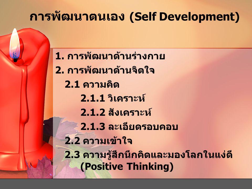 การพัฒนาตนเอง (Self Development) 1. การพัฒนาด้านร่างกาย 2. การพัฒนาด้านจิตใจ 2.1 ความคิด 2.1.1 วิเคราะห์ 2.1.2 สังเคราะห์ 2.1.3 ละเอียดรอบคอบ 2.2 ความ