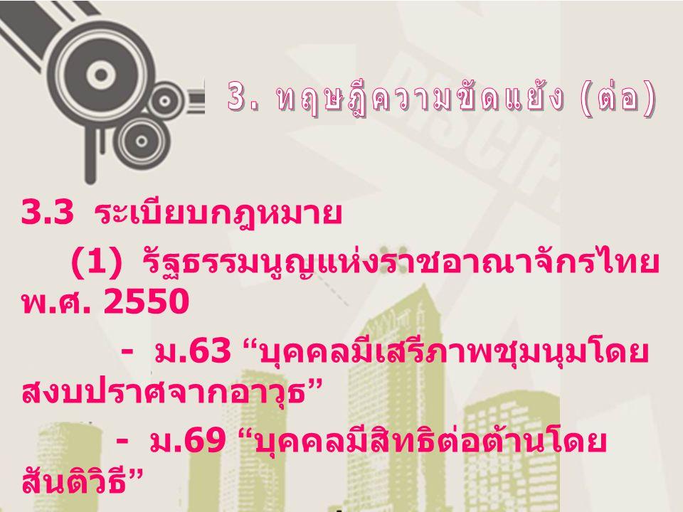 """3.3 ระเบียบกฎหมาย (1) รัฐธรรมนูญแห่งราชอาณาจักรไทย พ. ศ. 2550 - ม.63 """" บุคคลมีเสรีภาพชุมนุมโดย สงบปราศจากอาวุธ """" - ม.69 """" บุคคลมีสิทธิต่อต้านโดย สันติ"""