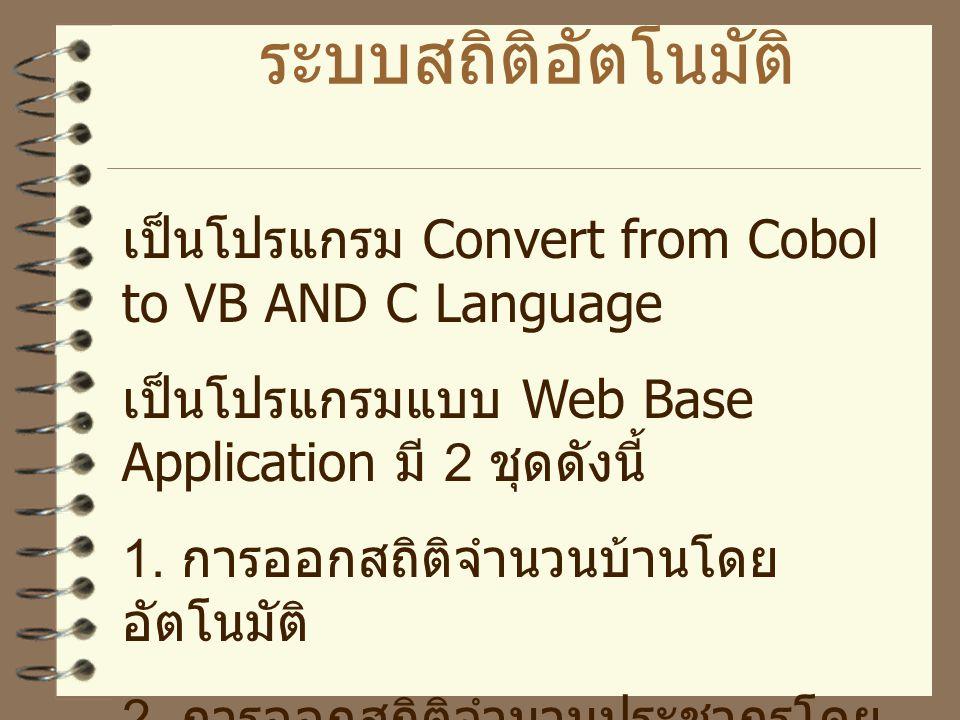 ระบบสถิติอัตโนมัติ เป็นโปรแกรม Convert from Cobol to VB AND C Language เป็นโปรแกรมแบบ Web Base Application มี 2 ชุดดังนี้ 1.