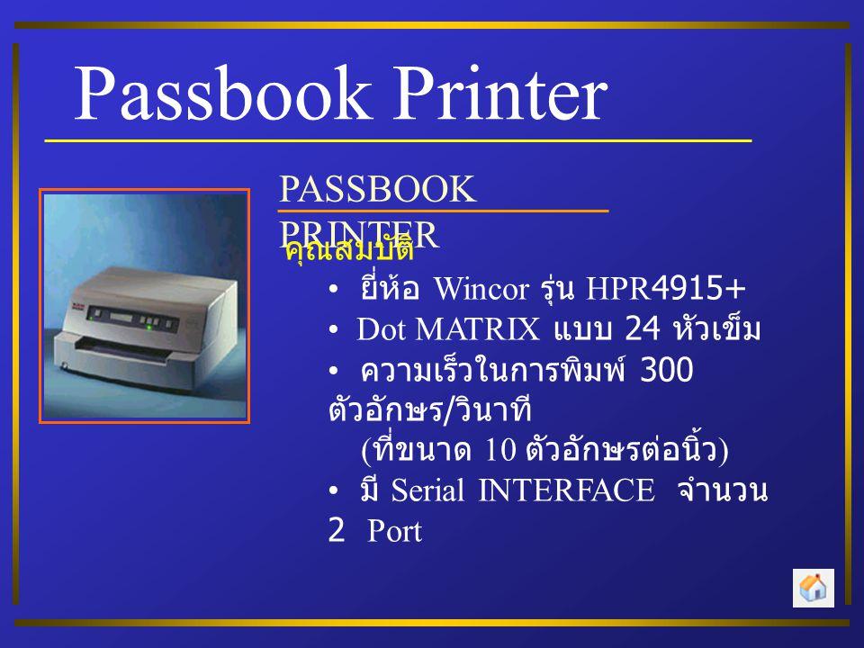 Passbook Printer PASSBOOK PRINTER คุณสมบัติ ยี่ห้อ Wincor รุ่น HPR4915+ Dot MATRIX แบบ 24 หัวเข็ม ความเร็วในการพิมพ์ 300 ตัวอักษร / วินาที ( ที่ขนาด 10 ตัวอักษรต่อนิ้ว ) มี Serial INTERFACE จำนวน 2 Port