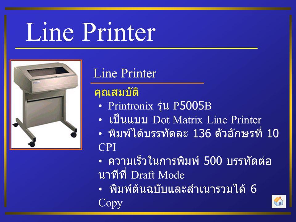 Line Printer คุณสมบัติ Printronix รุ่น P5005B เป็นแบบ Dot Matrix Line Printer พิมพ์ได้บรรทัดละ 136 ตัวอักษรที่ 10 CPI ความเร็วในการพิมพ์ 500 บรรทัดต่อ นาทีที่ Draft Mode พิมพ์ต้นฉบับและสำเนารวมได้ 6 Copy