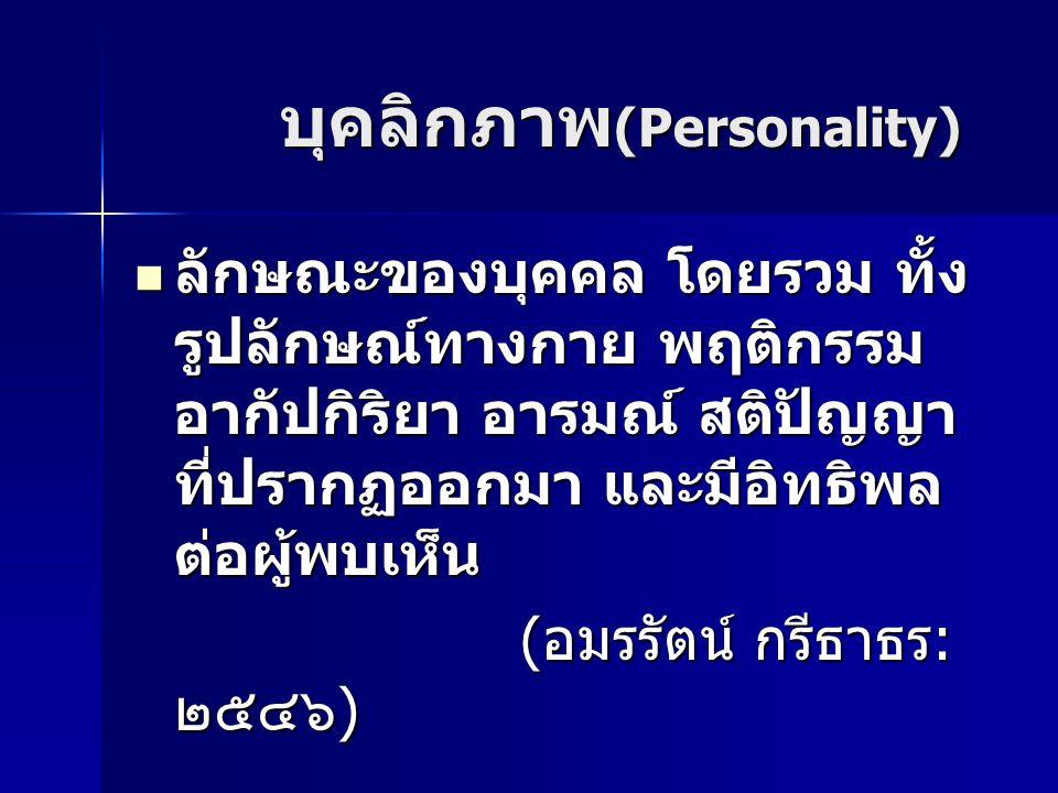 บุคลิกภาพ (Personality) บุคลิกภาพ (Personality) ลักษณะของบุคคล โดยรวม ทั้ง รูปลักษณ์ทางกาย พฤติกรรม อากัปกิริยา อารมณ์ สติปัญญา ที่ปรากฏออกมา และมีอิทธิพล ต่อผู้พบเห็น ลักษณะของบุคคล โดยรวม ทั้ง รูปลักษณ์ทางกาย พฤติกรรม อากัปกิริยา อารมณ์ สติปัญญา ที่ปรากฏออกมา และมีอิทธิพล ต่อผู้พบเห็น ( อมรรัตน์ กรีธาธร : ๒๕๔๖ ) ( อมรรัตน์ กรีธาธร : ๒๕๔๖ )