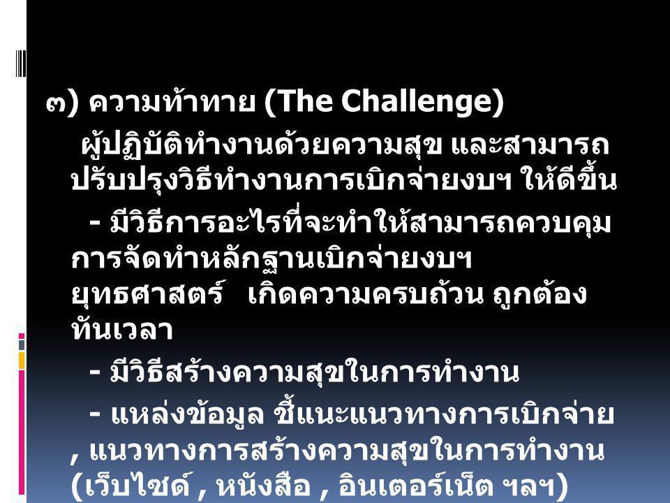 ๓ ) ความท้าทาย (The Challenge) ผู้ปฏิบัติทำงานด้วยความสุข และสามารถ ปรับปรุงวิธีทำงานการเบิกจ่ายงบฯ ให้ดีขึ้น - มีวิธีการอะไรที่จะทำให้สามารถควบคุม การจัดทำหลักฐานเบิกจ่ายงบฯ ยุทธศาสตร์ เกิดความครบถ้วน ถูกต้อง ทันเวลา - มีวิธีสร้างความสุขในการทำงาน - แหล่งข้อมูล ชี้แนะแนวทางการเบิกจ่าย, แนวทางการสร้างความสุขในการทำงาน ( เว็บไซด์, หนังสือ, อินเตอร์เน็ต ฯลฯ )