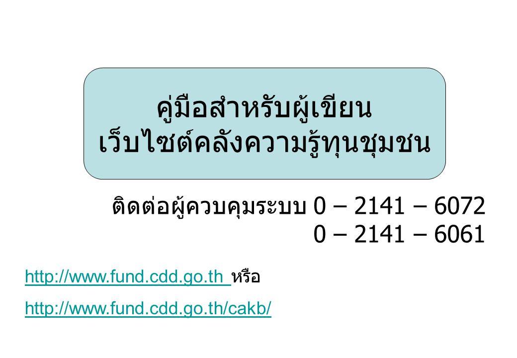 คู่มือสำหรับผู้เขียน เว็บไซต์คลังความรู้ทุนชุมชน ติดต่อผู้ควบคุมระบบ 0 – 2141 – 6072 0 – 2141 – 6061 http://www.fund.cdd.go.th/cakb/ http://www.fund.cdd.go.th http://www.fund.cdd.go.th หรือ