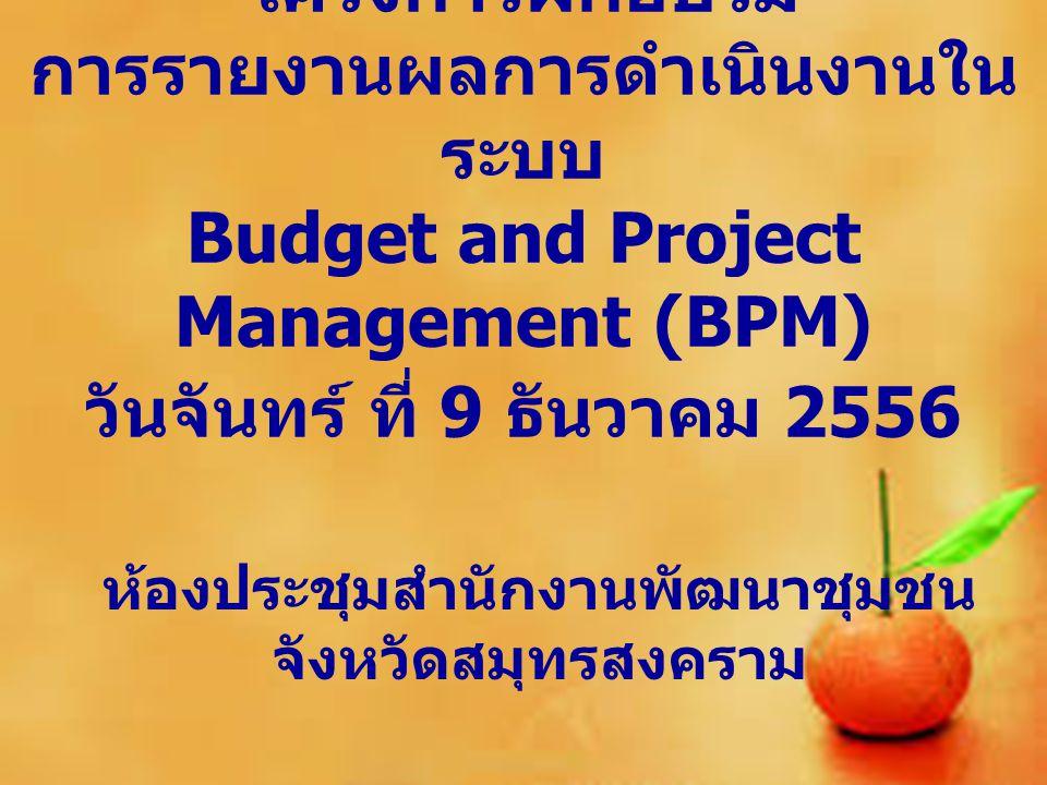 การขับเคลื่อนระบบ การรายงานผลการ ดำเนินงานในระบบ Budget and Project Management (BPM) นางศิริ กำปั่นทอง พัฒนาการจังหวัด สมุทรสงคราม การรายงานผลการ ดำเนินงานในระบบ Budget and Project Management (BPM) นางศิริ กำปั่นทอง พัฒนาการจังหวัด สมุทรสงคราม