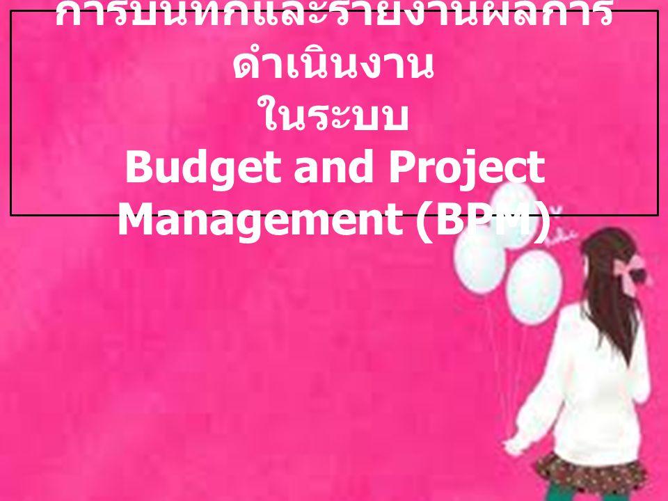 การบันทึกและรายงานผลการ ดำเนินงาน ในระบบ Budget and Project Management (BPM)