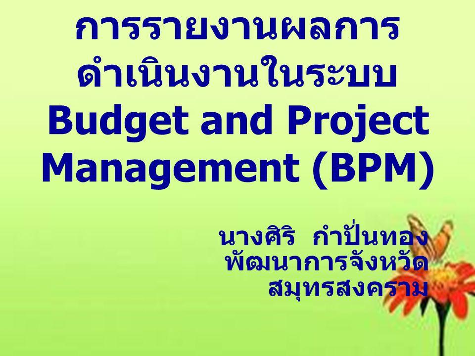 การขับเคลื่อนระบบ การรายงานผลการ ดำเนินงานในระบบ Budget and Project Management (BPM) นางศิริ กำปั่นทอง พัฒนาการจังหวัด สมุทรสงคราม การรายงานผลการ ดำเน