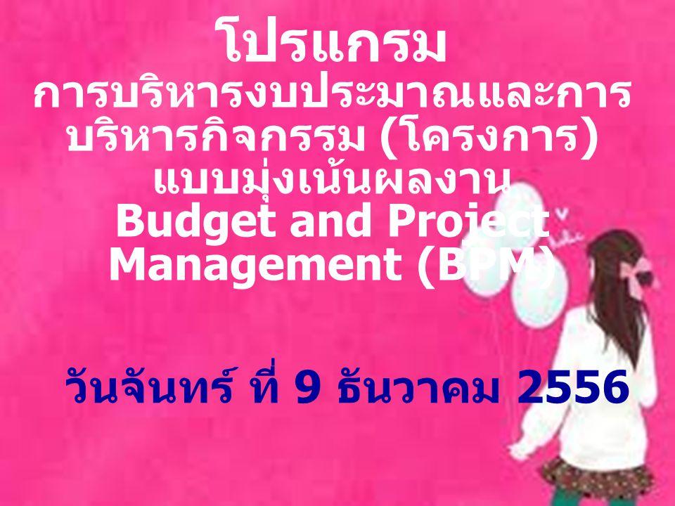 โปรแกรม การบริหารงบประมาณและการ บริหารกิจกรรม ( โครงการ ) แบบมุ่งเน้นผลงาน Budget and Project Management (BPM) วันจันทร์ ที่ 9 ธันวาคม 2556