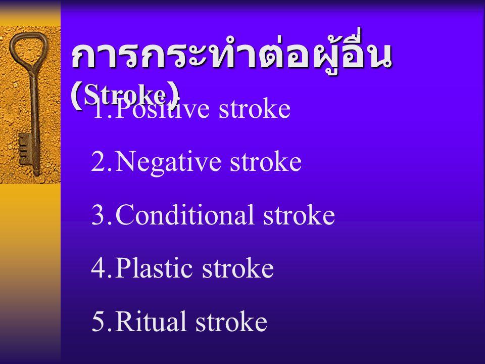 การกระทำต่อผู้อื่น (Stroke) 1.Positive stroke 2.Negative stroke 3.Conditional stroke 4.Plastic stroke 5.Ritual stroke